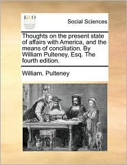 Thoughts on the present state of affairs with America, and the means of conciliation. By William Pulteney, Esq. The fourth edition. - William. Pulteney