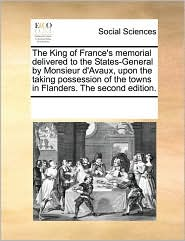 The King of France's memorial delivered to the States-General by Monsieur d'Avaux, upon the taking possession of the towns in Flanders. The second edition. - See Notes Multiple Contributors