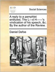 A reply to a pamphlet entituled, The L---d H------'s vindication of his speech, &c. By the author of the Review. - Daniel Defoe