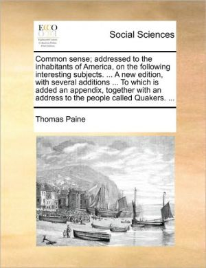 Common sense; addressed to the inhabitants of America, on the following interesting subjects. . A new edition, with several additions. To which is added an appendix, together with an address to the people called Quakers. . - Thomas Paine