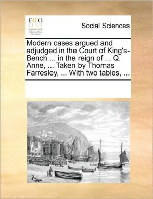 Modern cases argued and adjudged in the Court of King's-Bench. in the reign of. Q. Anne, . Taken by Thomas Farresley, . With two tables, . - See Notes Multiple Contributors