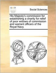 His Majesty's commission for establishing a charity for relief of poor widows of commission and warrant officers of the Royal Navy. - See Notes Multiple Contributors