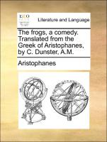 The frogs, a comedy. Translated from the Greek of Aristophanes, by C. Dunster, A.M.