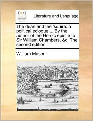 The dean and the 'squire: a political eclogue ... By the author of the Heroic epistle to Sir William Chambers, &c. The second edition. - William Mason