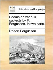 Poems on Various Subjects by R. Fergusson. in Two Parts.
