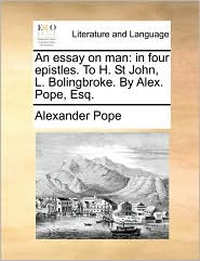 An essay on man: in four epistles. To H. St John, L. Bolingbroke. By Alex. Pope, Esq. - Alexander Pope