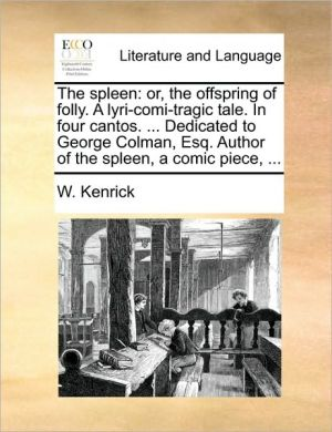 The spleen: or, the offspring of folly. A lyri-comi-tragic tale. In four cantos. . Dedicated to George Colman, Esq. Author of the spleen, a comic piece, . - W. Kenrick
