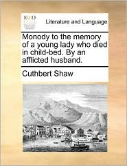 Monody to the memory of a young lady who died in child-bed. By an afflicted husband. - Cuthbert Shaw