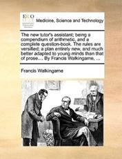 The New Tutor's Assistant; Being a Compendium of Arithmetic, and a Complete Question-Book. the Rules Are Versified; A Plan Entirely New, and Much Better Adapted to Young Minds Than That of Prose.... by Francis Walkingame, ... - Francis Walkingame