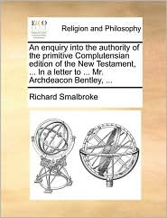 An Enquiry Into the Authority of the Primitive Complutensian Edition of the New Testament, ... in a Letter to ... Mr. Archdeacon Bentley, ...