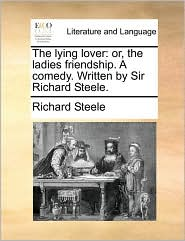 The Lying Lover: Or, the Ladies Friendship. a Comedy. Written by Sir Richard Steele.
