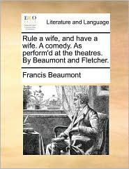 Rule a wife, and have a wife. A comedy. As perform'd at the theatres. By Beaumont and Fletcher. - Francis Beaumont