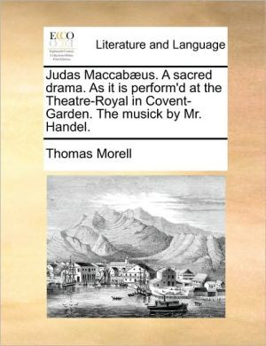 Judas Maccab us. A sacred drama. As it is perform'd at the Theatre-Royal in Covent-Garden. The musick by Mr. Handel. - Thomas Morell
