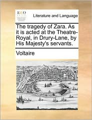 The Tragedy of Zara - As It Is Acted at the Theatre Royal, in Drury-Lane, by His Majesty's Servants - Voltaire