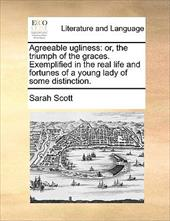 Agreeable Ugliness: Or, the Triumph of the Graces. Exemplified in the Real Life and Fortunes of a Young Lady of Some Distinction. - Scott, Sarah