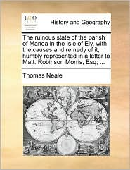 The Ruinous State of the Parish of Manea in the Isle of Ely, with the Causes and Remedy of It, Humbly Represented in a Letter to Matt. Robinson Morris