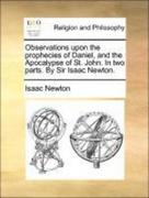 Observations upon the prophecies of Daniel, and the Apocalypse of St. John. In two parts. By Sir Isaac Newton.