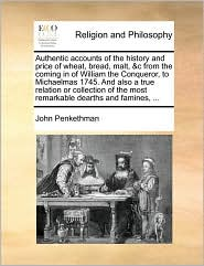 Authentic accounts of the history and price of wheat, bread, malt, &c from the coming in of William the Conqueror, to Michaelmas 1745. And also a true relation or collection of the most remarkable dearths and famines, ... - John Penkethman