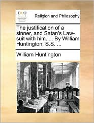 The justification of a sinner, and Satan's Law-suit with him. ... By William Huntington, S.S. ... - William Huntington