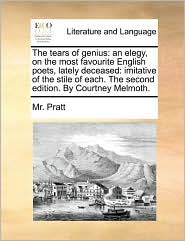 The Tears of Genius: An Elegy, on the Most Favourite English Poets, Lately Deceased: Imitative of the Stile of Each. the Second Edition. by