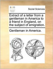 Extract of a Letter from a Gentleman in America to a Friend in England, on the Subject of Emigration.