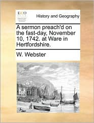 A sermon preach'd on the fast-day, November 10, 1742. at Ware in Hertfordshire. - W. Webster