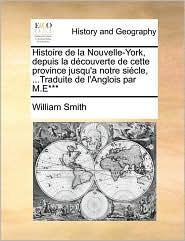 Histoire de la Nouvelle-York, depuis la d couverte de cette province jusqu'a notre si cle, ...Traduite de l'Anglois par M.E*** - William Smith