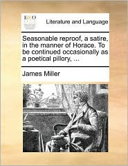 Seasonable reproof, a satire, in the manner of Horace. To be continued occasionally as a poetical pillory, ... - James Miller