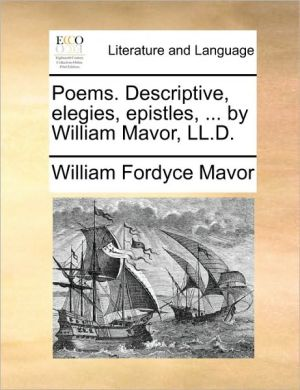 Poems. Descriptive, elegies, epistles, . by William Mavor, LL.D. - William Fordyce Mavor