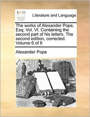 The works of Alexander Pope, Esq; Vol. VI. Containing the second part of his letters. The second edition, corrected. Volume 6 of 6 - Alexander Pope