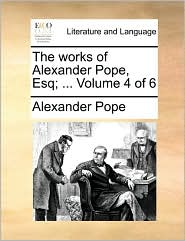 The Works of Alexander Pope, Esq; ... Volume 4 of 6