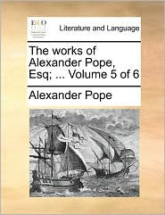 The works of Alexander Pope, Esq; ... Volume 5 of 6 - Alexander Pope