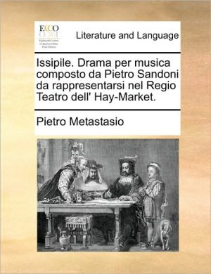 Issipile. Drama per musica composto da Pietro Sandoni da rappresentarsi nel Regio Teatro dell' Hay-Market. - Pietro Metastasio