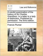 A candid examination of the history of Sir Charles Grandison. In a letter to a lady of distinction. Published by permission. The third edition. - Francis Plumer