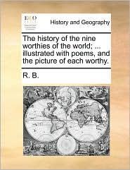 The history of the nine worthies of the world; ... illustrated with poems, and the picture of each worthy. - R. B.