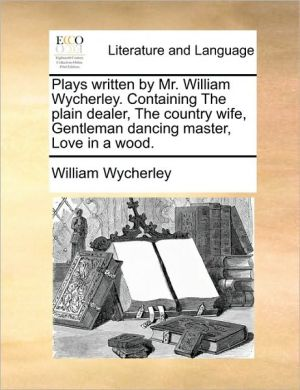 Plays written by Mr. William Wycherley. Containing The plain dealer, The country wife, Gentleman dancing master, Love in a wood. - William Wycherley