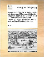 An account of the life of Muley Liezit, late Emperor of Morocco. Written by a Spanish agent at the Moorish court. ... Translated from the original French. To which is prefixed, a short review of the Moorish history, ... - N. N.
