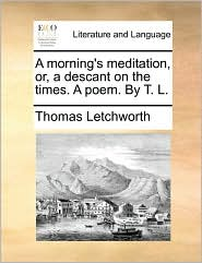 A morning's meditation, or, a descant on the times. A poem. By T.L. - Thomas Letchworth