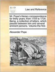 Mr. Pope's Literary Correspondence for Thirty Years; From 1704 to 1734. Being, a Collection of Letters, Which Passed Between Him and Several Eminent P