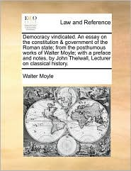 Democracy Vindicated. an Essay on the Constitution & Government of the Roman State; From the Posthumous Works of Walter Moyle; With a Preface and Note