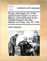 Songs, chorusses, &c. in the opera of New Spain; or, love in Mexico. First performed at the Theatre-Royal in the Hay-Market, on Friday, July 16, 1790. - John Scawen