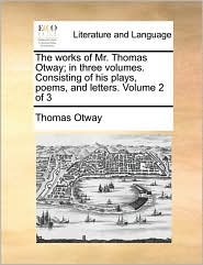 The works of Mr. Thomas Otway; in three volumes. Consisting of his plays, poems, and letters. Volume 2 of 3 - Thomas Otway