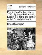 Predictions for the Year, 1712. by Isaac Bickerstaff, Esq; In a Letter to the Author of the Oxford Almanack.