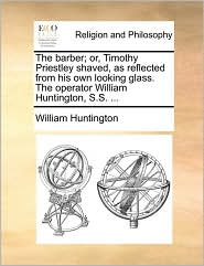 The barber; or, Timothy Priestley shaved, as reflected from his own looking glass. The operator William Huntington, S.S. . - William Huntington