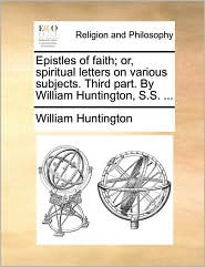 Epistles of faith; or, spiritual letters on various subjects. Third part. By William Huntington, S.S. . - William Huntington