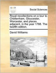 Royal recollections on a tour to Cheltenham, Gloucester, Worcester, and places adjacent, in the year 1788. The twelfth edition. - David Williams