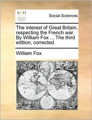 The interest of Great Britain, respecting the French war. By William Fox ... The third edition, corrected. - William Fox