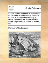 A letter from a Member of Parliament to his friend in the country, upon the motion to address his Majesty to settle 100,000 l. per annum on His Royal Highness the Prince of Wales, &c. ... - Member of Parliament.