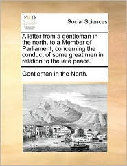 A letter from a gentleman in the north, to a Member of Parliament, concerning the conduct of some great men in relation to the late peace. - Gentleman in the North.