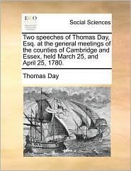 Two speeches of Thomas Day, Esq. at the general meetings of the counties of Cambridge and Essex, held March 25, and April 25, 1780. - Thomas Day
